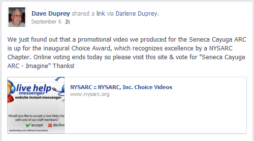 "We just found out that a promotional video we produced for the Seneca Cayuga ARC is up for the inaugural Choice Award which recognizes excellence by a NYSARC Chapter. Online voting ends today so please visit this site and vote for ""Seneca Cayuga ARC - Imagine"". (It is the tenth one down) Thanks!"